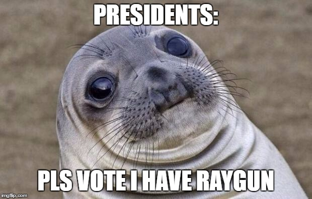 Awkward Moment Sealion Meme | PRESIDENTS: PLS VOTE I HAVE RAYGUN | image tagged in memes,awkward moment sealion | made w/ Imgflip meme maker