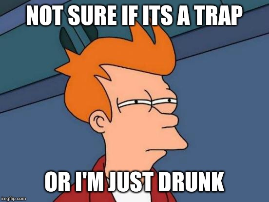 Futurama Fry Meme | NOT SURE IF ITS A TRAP OR I'M JUST DRUNK | image tagged in memes,futurama fry | made w/ Imgflip meme maker