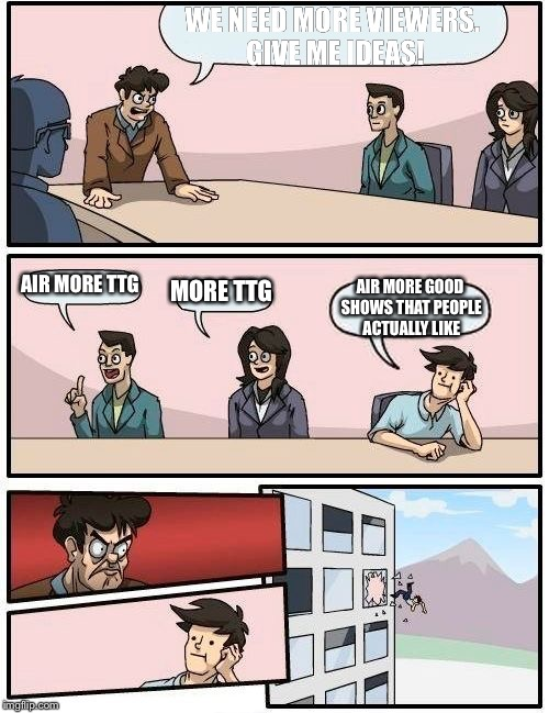 Boardroom Meeting Suggestion Meme | WE NEED MORE VIEWERS. GIVE ME IDEAS! AIR MORE TTG MORE TTG AIR MORE GOOD SHOWS THAT PEOPLE ACTUALLY LIKE | image tagged in memes,boardroom meeting suggestion | made w/ Imgflip meme maker