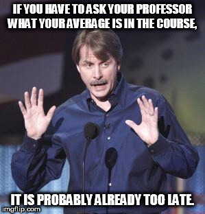 Jeff Foxworthy | IF YOU HAVE TO ASK YOUR PROFESSOR WHAT YOUR AVERAGE IS IN THE COURSE, IT IS PROBABLY ALREADY TOO LATE. | image tagged in jeff foxworthy | made w/ Imgflip meme maker