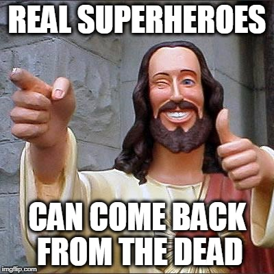 Putting the Natural into the Supernatural Hero - Superhero Week, a Pipe_Picasso and Madolite event Nov 12-18th. | REAL SUPERHEROES CAN COME BACK FROM THE DEAD | image tagged in memes,buddy christ | made w/ Imgflip meme maker