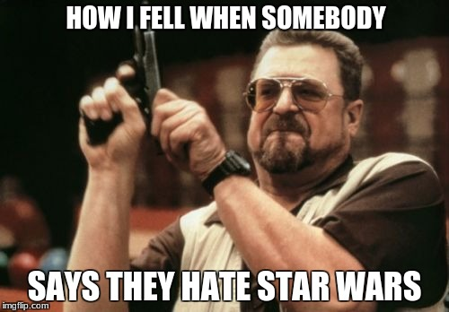 Am I The Only One Around Here Meme | HOW I FELL WHEN SOMEBODY SAYS THEY HATE STAR WARS | image tagged in memes,am i the only one around here | made w/ Imgflip meme maker
