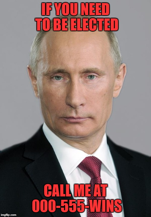 putin | IF YOU NEED TO BE ELECTED CALL ME AT 000-555-WINS | image tagged in putin | made w/ Imgflip meme maker