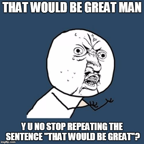 "Y U No Meme | THAT WOULD BE GREAT MAN Y U NO STOP REPEATING THE SENTENCE ""THAT WOULD BE GREAT""? 