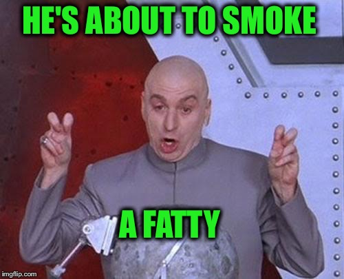 Dr Evil Laser Meme | HE'S ABOUT TO SMOKE A FATTY | image tagged in memes,dr evil laser | made w/ Imgflip meme maker