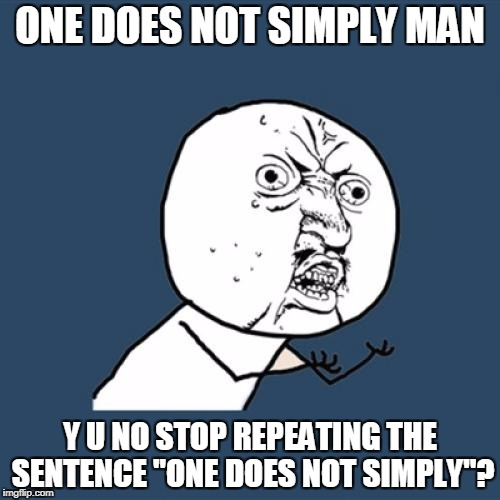 "Y U No Meme | ONE DOES NOT SIMPLY MAN Y U NO STOP REPEATING THE SENTENCE ""ONE DOES NOT SIMPLY""? 