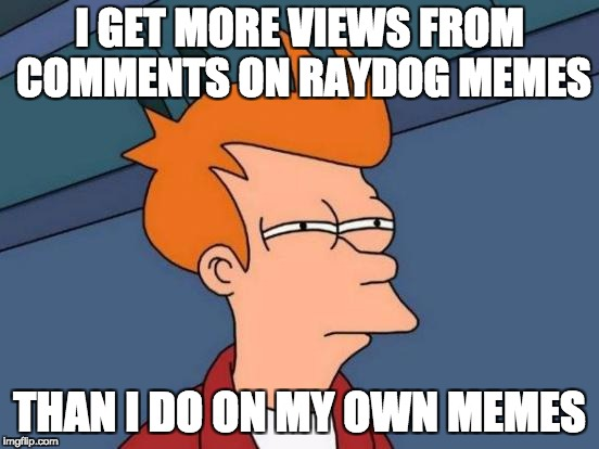 Futurama Fry Meme | I GET MORE VIEWS FROM COMMENTS ON RAYDOG MEMES THAN I DO ON MY OWN MEMES | image tagged in memes,futurama fry | made w/ Imgflip meme maker