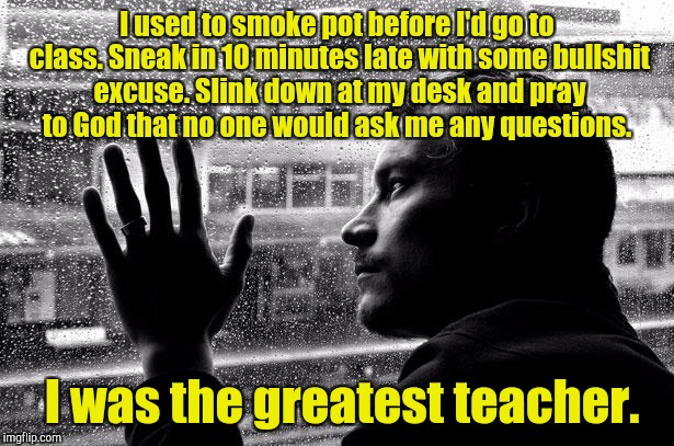 Over Educated Problems Meme | I used to smoke pot before I'd go to class. Sneak in 10 minutes late with some bullshit excuse. Slink down at my desk and pray to God that n | image tagged in memes,over educated problems | made w/ Imgflip meme maker