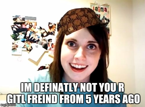Overly Attached Girlfriend Meme | IM DEFINATLY NOT YOU R GITL FREIND FROM 5 YEARS AGO | image tagged in memes,overly attached girlfriend,scumbag | made w/ Imgflip meme maker