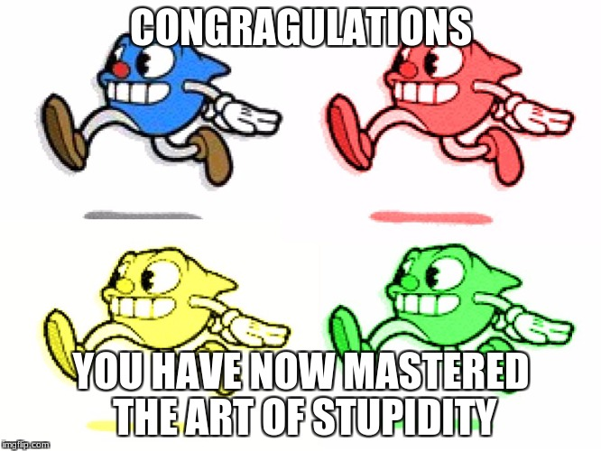 CONGRAGULATIONS YOU HAVE NOW MASTERED THE ART OF STUPIDITY | image tagged in le art of stupidity | made w/ Imgflip meme maker