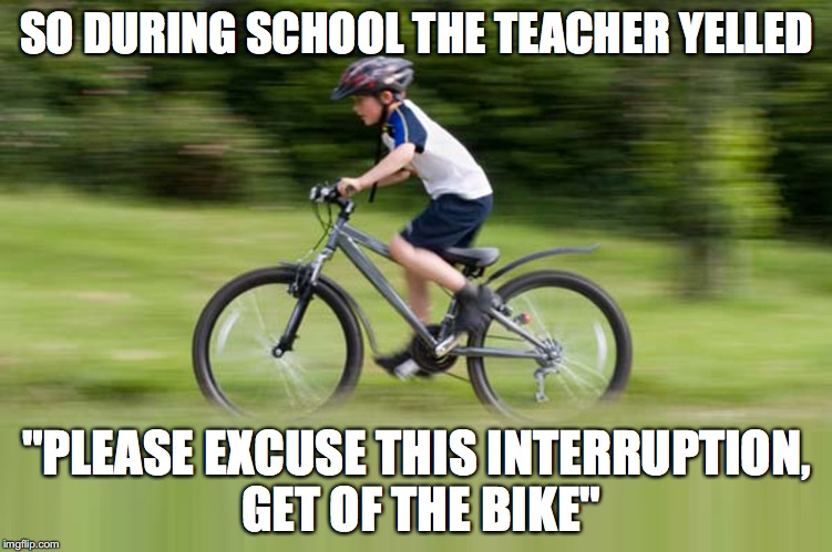 "school meme | SO DURING SCHOOL THE TEACHER YELLED ""PLEASE EXCUSE THIS INTERRUPTION, GET OF THE BIKE"" 