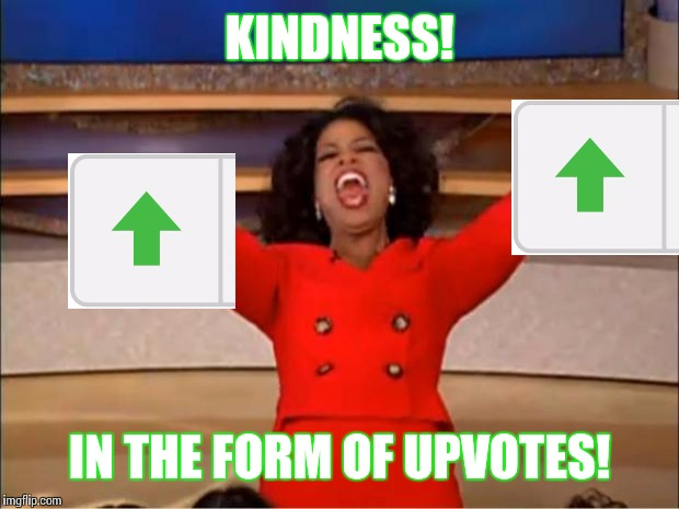 Oprah You Get A Meme | KINDNESS! IN THE FORM OF UPVOTES! | image tagged in memes,oprah you get a | made w/ Imgflip meme maker