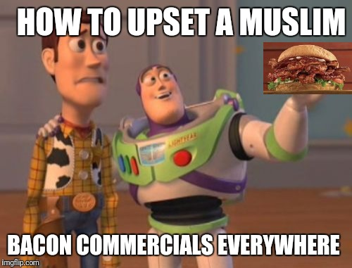 X, X Everywhere Meme | HOW TO UPSET A MUSLIM BACON COMMERCIALS EVERYWHERE | image tagged in memes,x,x everywhere,x x everywhere | made w/ Imgflip meme maker