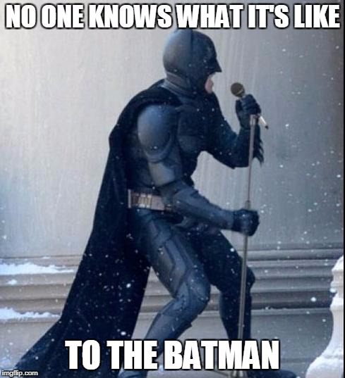 The Batman | NO ONE KNOWS WHAT IT'S LIKE TO THE BATMAN | image tagged in singing batman,batman,memes | made w/ Imgflip meme maker