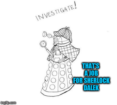 THAT'S A JOB FOR SHERLOCK DALEK | made w/ Imgflip meme maker