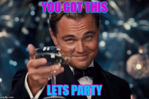Leonardo Dicaprio Cheers Meme | YOU GOT THIS LETS PARTY | image tagged in memes,leonardo dicaprio cheers | made w/ Imgflip meme maker