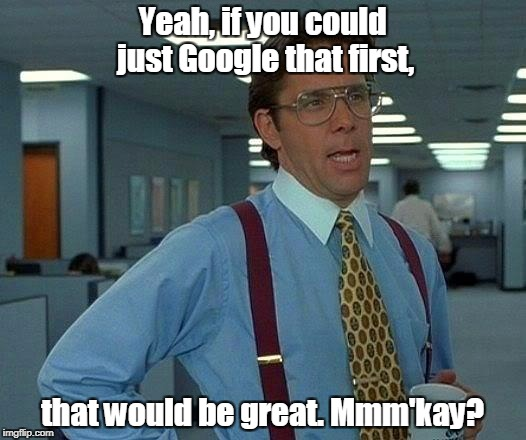 That Would Be Great Meme | Yeah, if you could just Google that first, that would be great. Mmm'kay? | image tagged in memes,that would be great | made w/ Imgflip meme maker