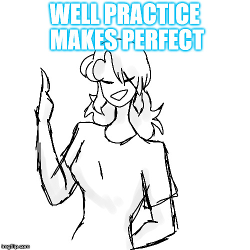 WELL PRACTICE MAKES PERFECT | made w/ Imgflip meme maker