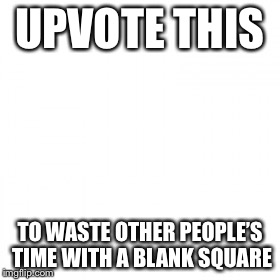 Waste time | UPVOTE THIS TO WASTE OTHER PEOPLE'S TIME WITH A BLANK SQUARE | image tagged in waste of time | made w/ Imgflip meme maker