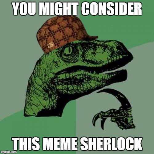 Philosoraptor Meme | YOU MIGHT CONSIDER THIS MEME SHERLOCK | image tagged in memes,philosoraptor,scumbag | made w/ Imgflip meme maker