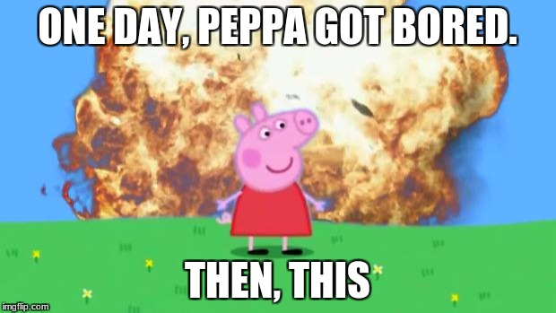 Epic Peppa Pig. | ONE DAY, PEPPA GOT BORED. THEN, THIS | image tagged in epic peppa pig | made w/ Imgflip meme maker