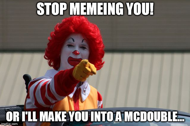 STOP MEMEING YOU! OR I'LL MAKE YOU INTO A MCDOUBLE... | image tagged in ronald mcdonald pointing | made w/ Imgflip meme maker