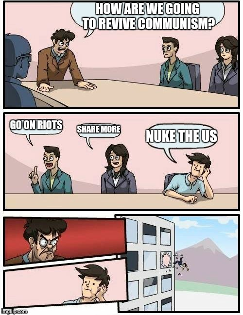 Boardroom Meeting Suggestion Meme | HOW ARE WE GOING TO REVIVE COMMUNISM? GO ON RIOTS SHARE MORE NUKE THE US | image tagged in memes,boardroom meeting suggestion | made w/ Imgflip meme maker