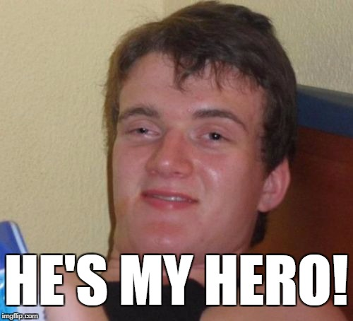 10 Guy Meme | HE'S MY HERO! | image tagged in memes,10 guy | made w/ Imgflip meme maker