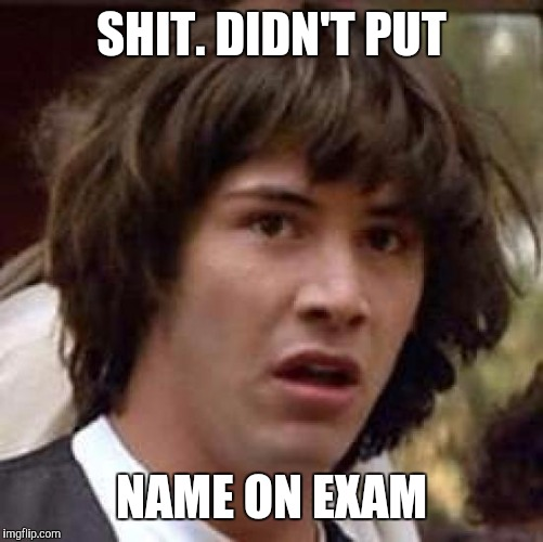 Conspiracy Keanu Meme | SHIT. DIDN'T PUT NAME ON EXAM | image tagged in memes,conspiracy keanu | made w/ Imgflip meme maker