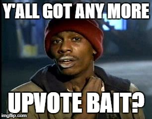 Y'all Got Any More Of That Meme | Y'ALL GOT ANY MORE UPVOTE BAIT? | image tagged in memes,yall got any more of | made w/ Imgflip meme maker