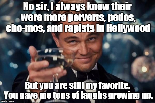 Leonardo Dicaprio Cheers Meme | No sir, I always knew their were more perverts, pedos, cho-mos, and rapists in Hellywood But you are still my favorite. You gave me tons of  | image tagged in memes,leonardo dicaprio cheers | made w/ Imgflip meme maker