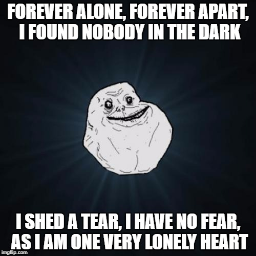 The Amity Affliction - Never Alone | FOREVER ALONE, FOREVER APART, I FOUND NOBODY IN THE DARK I SHED A TEAR, I HAVE NO FEAR, AS I AM ONE VERY LONELY HEART | image tagged in memes,forever alone,funny,heavy metal,dank memes,bad puns | made w/ Imgflip meme maker