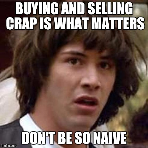 Conspiracy Keanu Meme | BUYING AND SELLING CRAP IS WHAT MATTERS DON'T BE SO NAIVE | image tagged in memes,conspiracy keanu | made w/ Imgflip meme maker