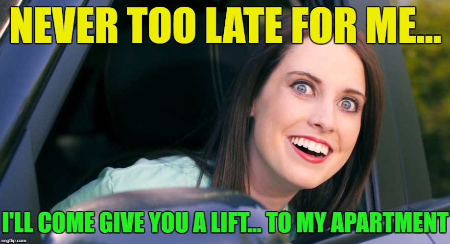 OAG smiling in car craziness | NEVER TOO LATE FOR ME... I'LL COME GIVE YOU A LIFT... TO MY APARTMENT | image tagged in oag smiling in car craziness | made w/ Imgflip meme maker