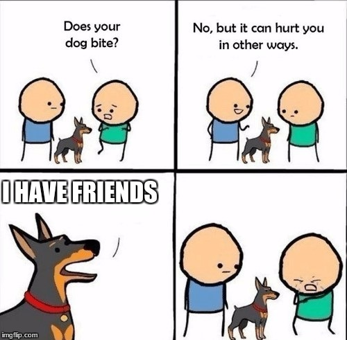 does your dog bite | I HAVE FRIENDS | image tagged in does your dog bite | made w/ Imgflip meme maker