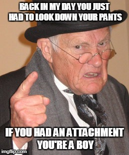 Back In My Day Meme | BACK IN MY DAY YOU JUST HAD TO LOOK DOWN YOUR PANTS IF YOU HAD AN ATTACHMENT YOU'RE A BOY | image tagged in memes,back in my day | made w/ Imgflip meme maker