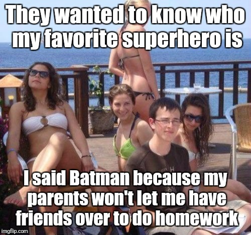 Priority Peter Meme | They wanted to know who my favorite superhero is I said Batman because my parents won't let me have friends over to do homework | image tagged in memes,priority peter | made w/ Imgflip meme maker