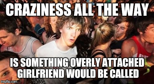 CRAZINESS ALL THE WAY IS SOMETHING OVERLY ATTACHED GIRLFRIEND WOULD BE CALLED | made w/ Imgflip meme maker