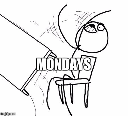 Table Flip Guy Meme | MONDAYS | image tagged in memes,table flip guy | made w/ Imgflip meme maker