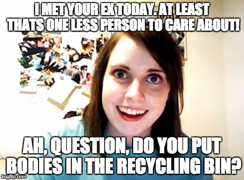 Overly Attached Girlfriend | I MET YOUR EX TODAY. AT LEAST THATS ONE LESS PERSON TO CARE ABOUT! AH, QUESTION, DO YOU PUT BODIES IN THE RECYCLING BIN? | image tagged in memes,overly attached girlfriend | made w/ Imgflip meme maker