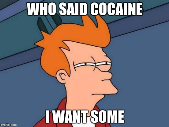 lel thought of this of the top of my head | WHO SAID COCAINE I WANT SOME | image tagged in memes,futurama fry,drugs,cocaine,xd | made w/ Imgflip meme maker