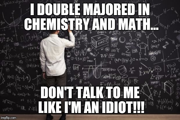 Math | I DOUBLE MAJORED IN CHEMISTRY AND MATH... DON'T TALK TO ME LIKE I'M AN IDIOT!!! | image tagged in math | made w/ Imgflip meme maker