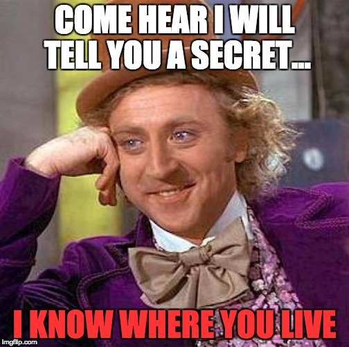Creepy Condescending Wonka | COME HEAR I WILL TELL YOU A SECRET... I KNOW WHERE YOU LIVE | image tagged in memes,creepy condescending wonka | made w/ Imgflip meme maker