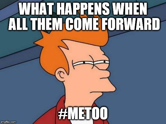 Futurama Fry Meme | WHAT HAPPENS WHEN ALL THEM COME FORWARD #METOO | image tagged in memes,futurama fry | made w/ Imgflip meme maker