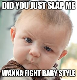 Don't mess with this kid. | DID YOU JUST SLAP ME WANNA FIGHT BABY STYLE | image tagged in memes,skeptical baby | made w/ Imgflip meme maker