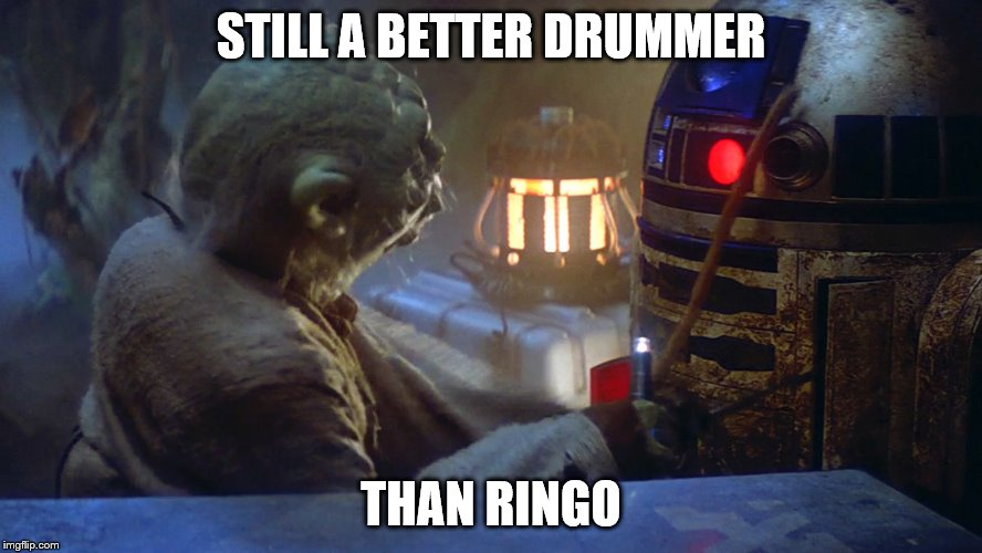 STILL A BETTER DRUMMER THAN RINGO | image tagged in star wars yoda,yoda | made w/ Imgflip meme maker