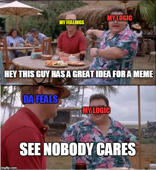See Nobody Cares Meme | MY LOGIC MY FEALINGS MY LOGIC DA FEALS SEE NOBODY CARES HEY THIS GUY HAS A GREAT IDEA FOR A MEME | image tagged in memes,see nobody cares | made w/ Imgflip meme maker