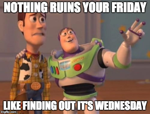 X, X Everywhere Meme | NOTHING RUINS YOUR FRIDAY LIKE FINDING OUT IT'S WEDNESDAY | image tagged in memes,x,x everywhere,x x everywhere | made w/ Imgflip meme maker