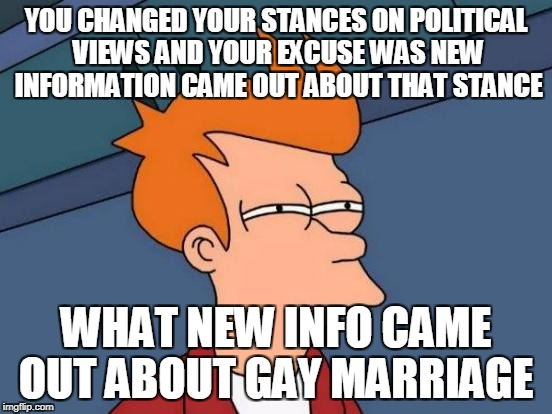 Futurama Fry Meme | YOU CHANGED YOUR STANCES ON POLITICAL VIEWS AND YOUR EXCUSE WAS NEW INFORMATION CAME OUT ABOUT THAT STANCE WHAT NEW INFO CAME OUT ABOUT GAY  | image tagged in memes,futurama fry | made w/ Imgflip meme maker