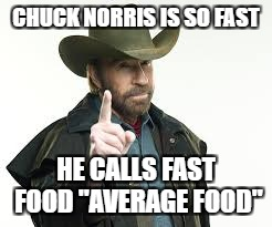 "CHUCK NORRIS IS SO FAST HE CALLS FAST FOOD ""AVERAGE FOOD"" 